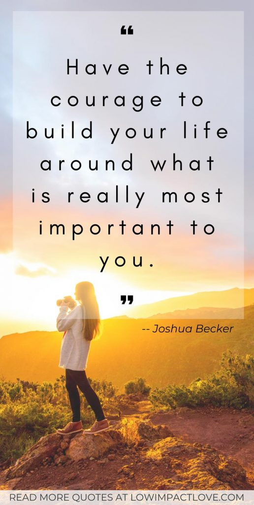 Have the courage to build your life around what is really most important to you.