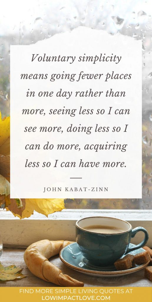 Voluntary simplicity means going fewer places in one day rather than more, seeing less so I can see more, doing less so I can do more, acquiring less so I can have more.