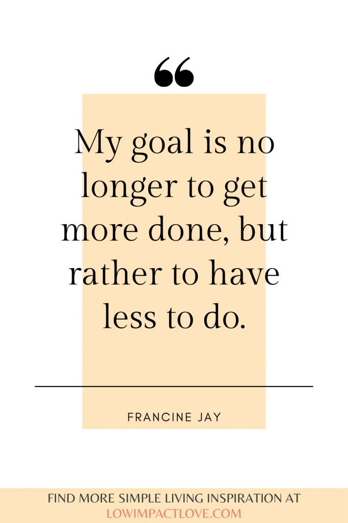 My goal is no longer to get more done, but rather to have less to do.