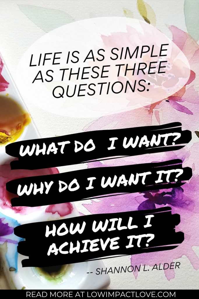 Life is as simple as these three questions: what do I want? Why do I want it? How will I achieve it?